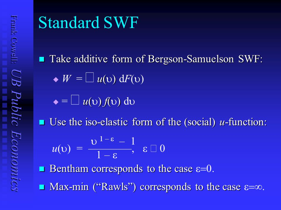 Frank Cowell: UB Public Economics Standard SWF Take additive form of Bergson-Samuelson SWF: Take additive form of Bergson-Samuelson SWF: u()W = u() dF()u()W = u() dF() u()f()= u() f() du()f()= u() f() d Use the iso-elastic form of the (social) u-function: Use the iso-elastic form of the (social) u-function:  1 –  – 1 u(  ) = ————,   1 –  Bentham corresponds to the case Bentham corresponds to the case  Max-min ( Rawls ) corresponds to the case Max-min ( Rawls ) corresponds to the case 