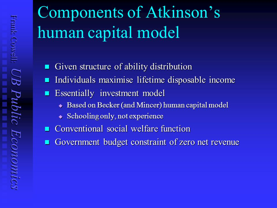 Frank Cowell: UB Public Economics Components of Atkinson's human capital model Given structure of ability distribution Given structure of ability distribution Individuals maximise lifetime disposable income Individuals maximise lifetime disposable income Essentially investment model Essentially investment model  Based on Becker (and Mincer) human capital model  Schooling only, not experience Conventional social welfare function Conventional social welfare function Government budget constraint of zero net revenue Government budget constraint of zero net revenue