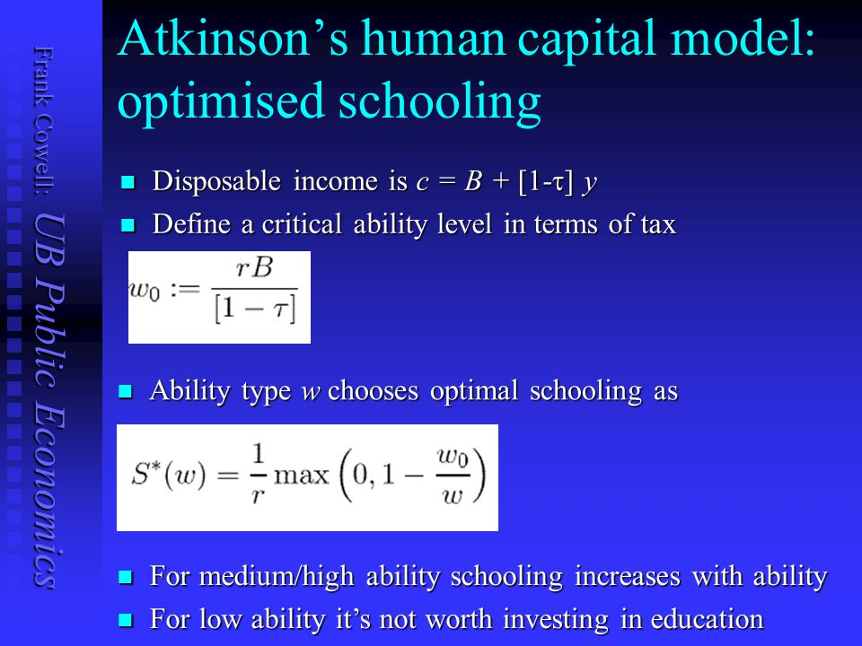 Frank Cowell: UB Public Economics Atkinson's human capital model: optimised schooling Disposable income is c = B + [1-  ] y Disposable income is c = B + [1-  ] y Define a critical ability level in terms of tax parameters Define a critical ability level in terms of tax parameters For medium/high ability schooling increases with ability For medium/high ability schooling increases with ability For low ability it's not worth investing in education For low ability it's not worth investing in education Ability type w chooses optimal schooling as Ability type w chooses optimal schooling as