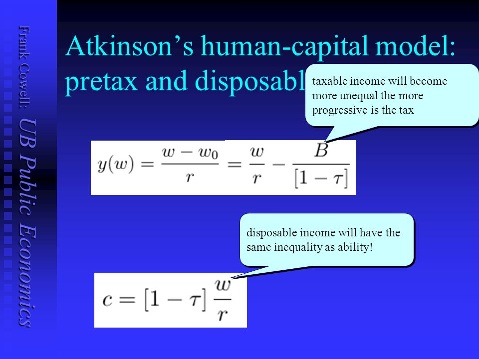 Frank Cowell: UB Public Economics Atkinson's human-capital model: pretax and disposable income taxable income will become more unequal the more progressive is the tax disposable income will have the same inequality as ability!