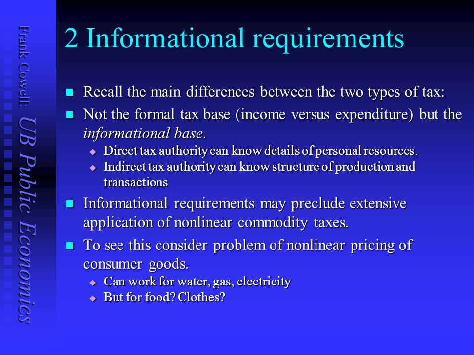 Frank Cowell: UB Public Economics 2 Informational requirements Recall the main differences between the two types of tax: Recall the main differences between the two types of tax: Not the formal tax base (income versus expenditure) but the informational base.