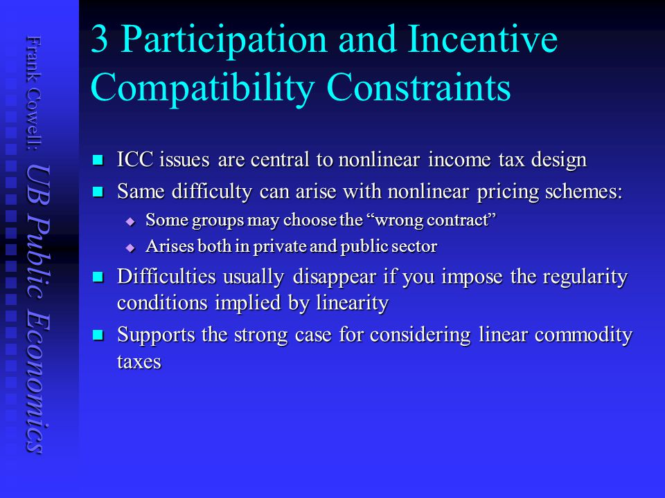 Frank Cowell: UB Public Economics 3 Participation and Incentive Compatibility Constraints ICC issues are central to nonlinear income tax design ICC issues are central to nonlinear income tax design Same difficulty can arise with nonlinear pricing schemes: Same difficulty can arise with nonlinear pricing schemes:  Some groups may choose the wrong contract  Arises both in private and public sector Difficulties usually disappear if you impose the regularity conditions implied by linearity Difficulties usually disappear if you impose the regularity conditions implied by linearity Supports the strong case for considering linear commodity taxes Supports the strong case for considering linear commodity taxes
