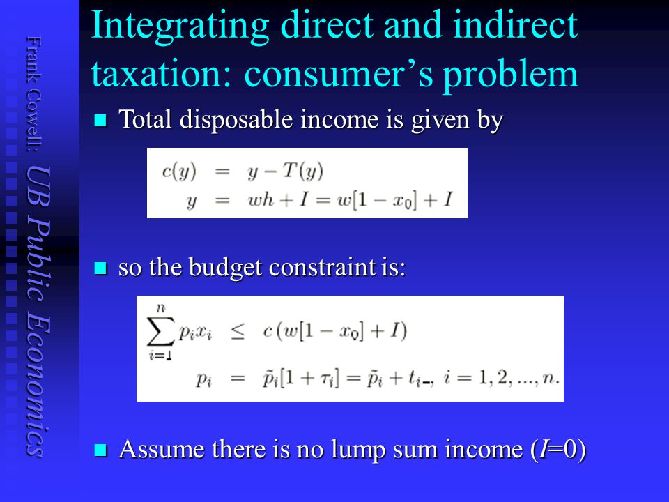 Frank Cowell: UB Public Economics Integrating direct and indirect taxation: consumer's problem so the budget constraint is: so the budget constraint i