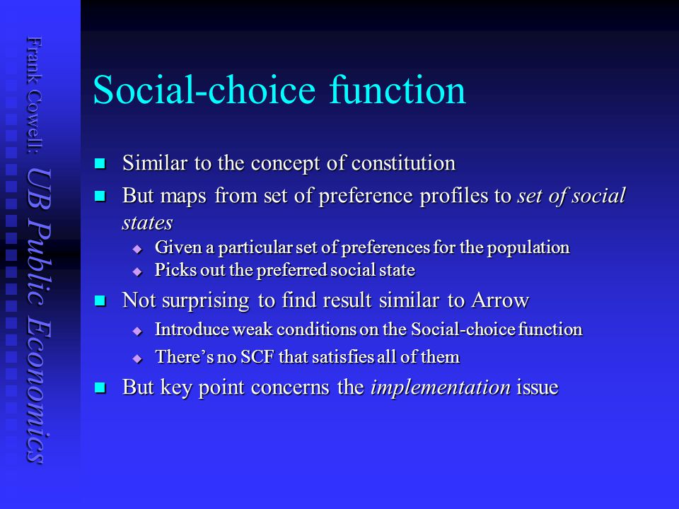 Frank Cowell: UB Public Economics Social-choice function Similar to the concept of constitution Similar to the concept of constitution But maps from set of preference profiles to set of social states But maps from set of preference profiles to set of social states  Given a particular set of preferences for the population  Picks out the preferred social state Not surprising to find result similar to Arrow Not surprising to find result similar to Arrow  Introduce weak conditions on the Social-choice function  There's no SCF that satisfies all of them But key point concerns the implementation issue But key point concerns the implementation issue