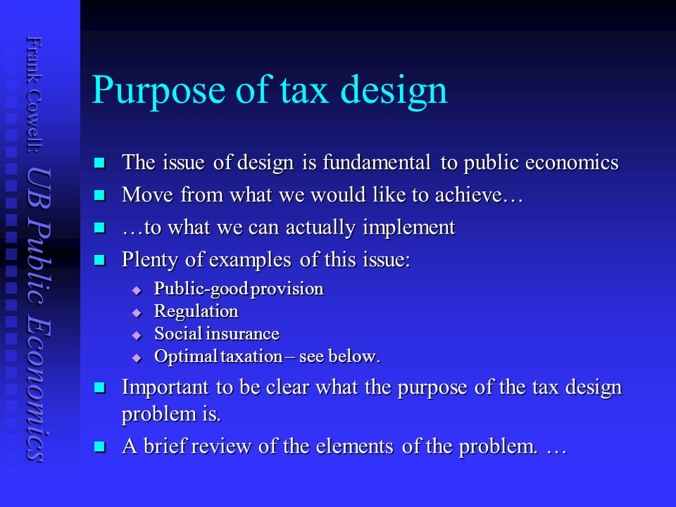 Frank Cowell: UB Public Economics Purpose of tax design The issue of design is fundamental to public economics The issue of design is fundamental to public economics Move from what we would like to achieve… Move from what we would like to achieve… …to what we can actually implement …to what we can actually implement Plenty of examples of this issue: Plenty of examples of this issue:  Public-good provision  Regulation  Social insurance  Optimal taxation – see below.
