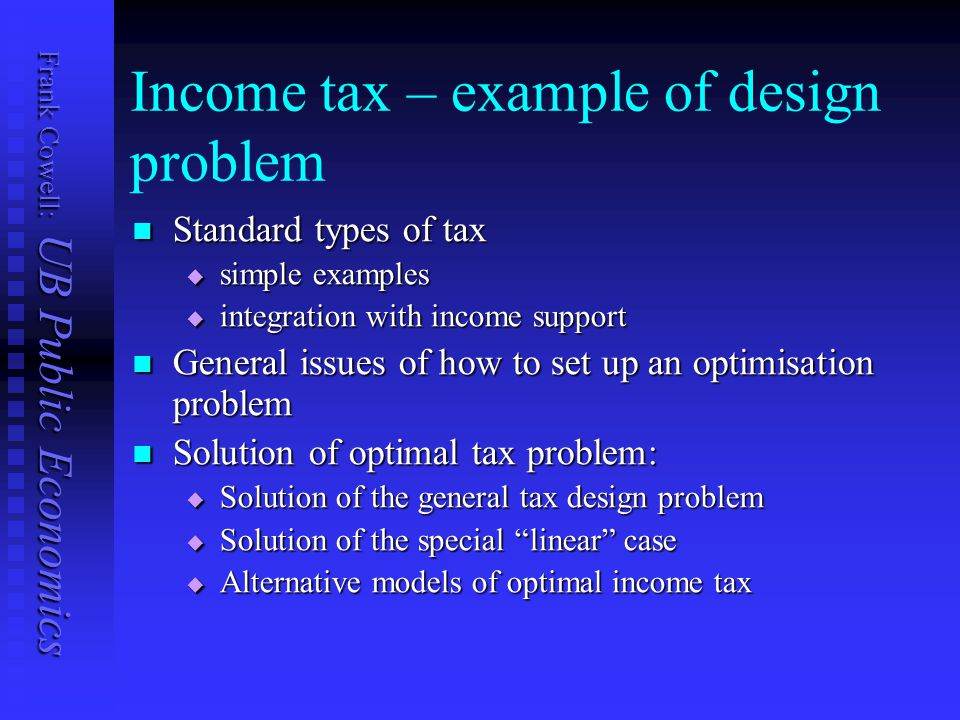 Frank Cowell: UB Public Economics Income tax – example of design problem Standard types of tax Standard types of tax  simple examples  integration with income support General issues of how to set up an optimisation problem General issues of how to set up an optimisation problem Solution of optimal tax problem: Solution of optimal tax problem:  Solution of the general tax design problem  Solution of the special linear case  Alternative models of optimal income tax