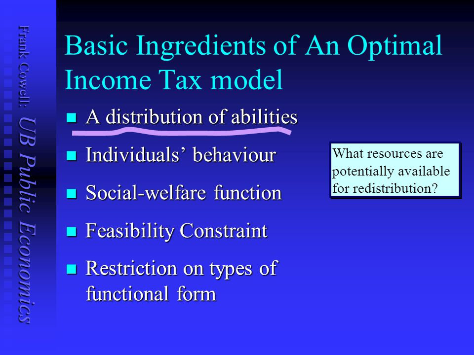 Frank Cowell: UB Public Economics Basic Ingredients of An Optimal Income Tax model A distribution of abilities A distribution of abilities Individuals