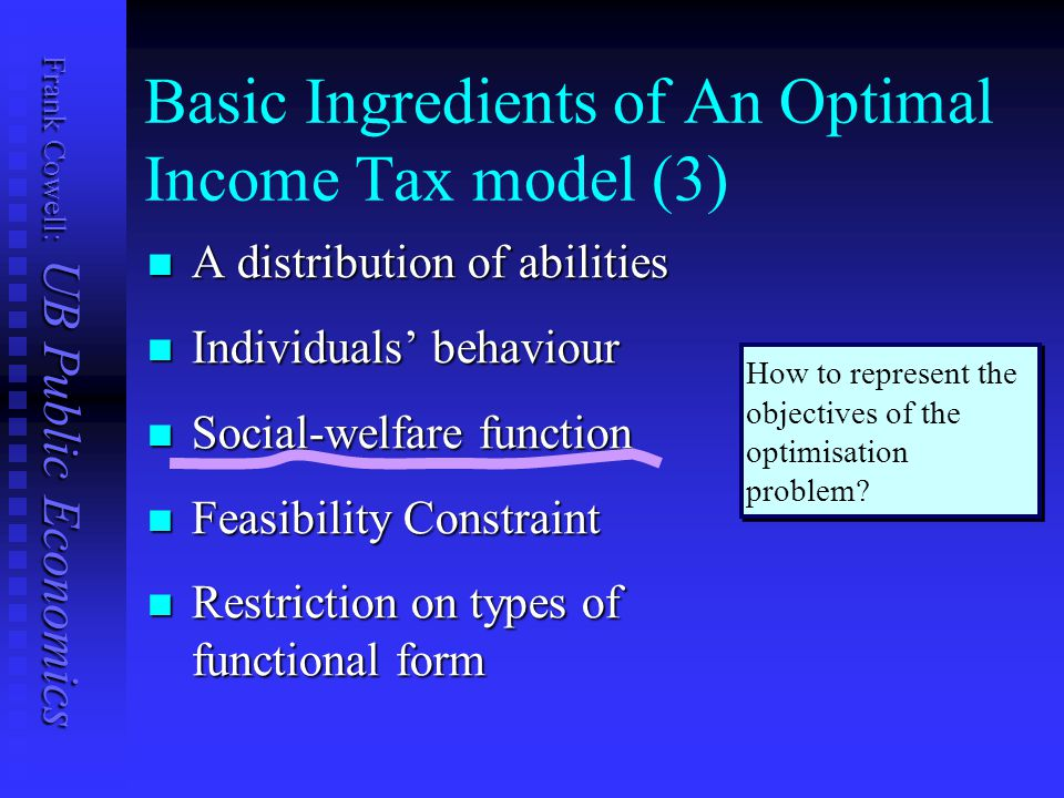 Frank Cowell: UB Public Economics Basic Ingredients of An Optimal Income Tax model (3) A distribution of abilities A distribution of abilities Individuals' behaviour Individuals' behaviour Social-welfare function Social-welfare function Feasibility Constraint Feasibility Constraint Restriction on types of functional form Restriction on types of functional form How to represent the objectives of the optimisation problem
