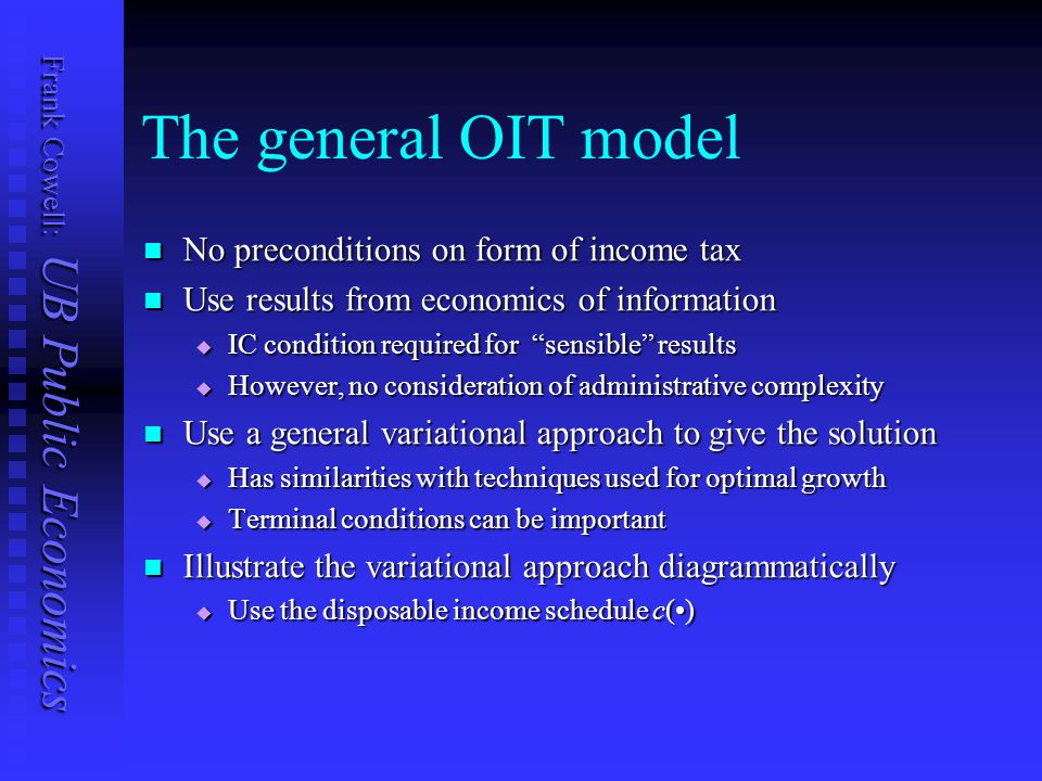Frank Cowell: UB Public Economics The general OIT model No preconditions on form of income tax No preconditions on form of income tax Use results from economics of information Use results from economics of information  IC condition required for sensible results  However, no consideration of administrative complexity Use a general variational approach to give the solution Use a general variational approach to give the solution  Has similarities with techniques used for optimal growth  Terminal conditions can be important Illustrate the variational approach diagrammatically Illustrate the variational approach diagrammatically  Use the disposable income schedule c()