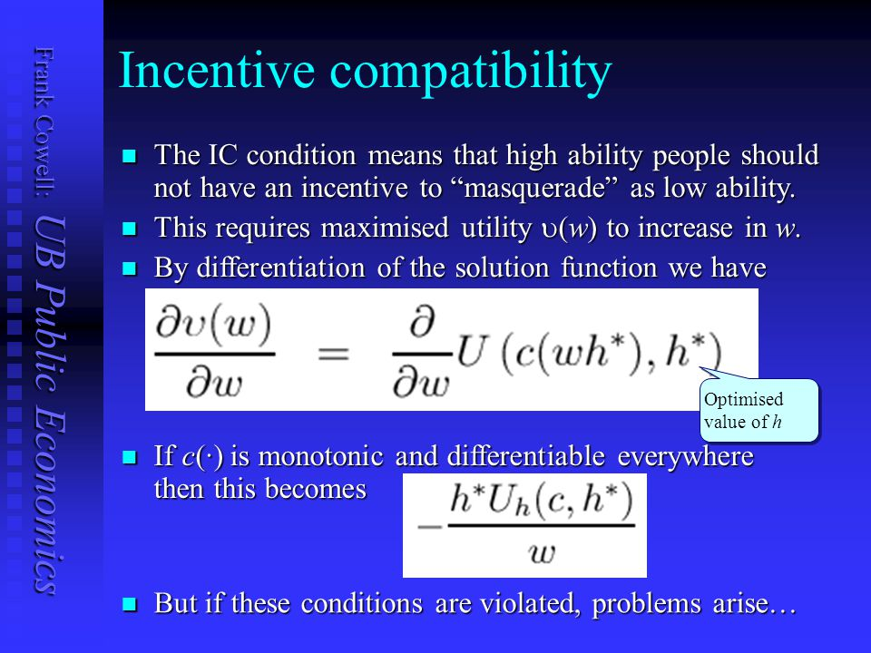 Frank Cowell: UB Public Economics Incentive compatibility The IC condition means that high ability people should not have an incentive to masquerade as low ability.
