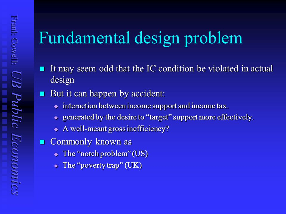 Frank Cowell: UB Public Economics Fundamental design problem It may seem odd that the IC condition be violated in actual design It may seem odd that the IC condition be violated in actual design But it can happen by accident: But it can happen by accident:  interaction between income support and income tax.