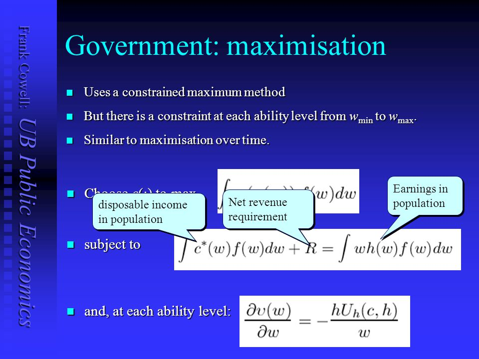 Frank Cowell: UB Public Economics Government: maximisation Uses a constrained maximum method Uses a constrained maximum method But there is a constraint at each ability level from w min to w max.