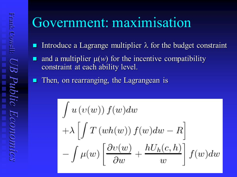 Frank Cowell: UB Public Economics Government: maximisation Introduce a Lagrange multiplier for the budget constraint Introduce a Lagrange multiplier for the budget constraint and a multiplier  (w) for the incentive compatibility constraint at each ability level.