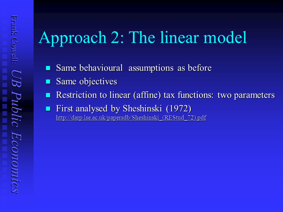 Frank Cowell: UB Public Economics Approach 2: The linear model Same behavioural assumptions as before Same behavioural assumptions as before Same objectives Same objectives Restriction to linear (affine) tax functions: two parameters Restriction to linear (affine) tax functions: two parameters First analysed by Sheshinski (1972) http://darp.lse.ac.uk/papersdb/Sheshinski_(REStud_72).pdf First analysed by Sheshinski (1972) http://darp.lse.ac.uk/papersdb/Sheshinski_(REStud_72).pdf http://darp.lse.ac.uk/papersdb/Sheshinski_(REStud_72).pdf