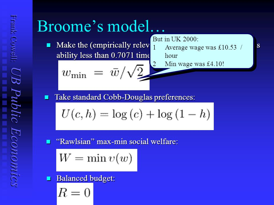 Frank Cowell: UB Public Economics Take standard Cobb-Douglas preferences: Take standard Cobb-Douglas preferences: Broome's model… Make the (empirically relevant ) assumption that no-one has ability less than times the average: Make the (empirically relevant ) assumption that no-one has ability less than times the average: Rawlsian max-min social welfare: Rawlsian max-min social welfare: Balanced budget: Balanced budget: But in UK 2000: 1 1Average wage was £10.53 / hour 2 2Min wage was £4.10.