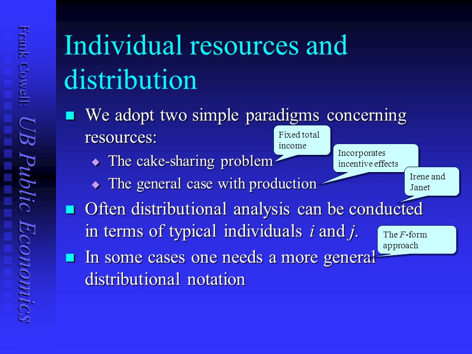 Frank Cowell: UB Public Economics Individual resources and distribution We adopt two simple paradigms concerning resources: We adopt two simple paradigms concerning resources:  The cake-sharing problem  The general case with production Often distributional analysis can be conducted in terms of typical individuals i and j.