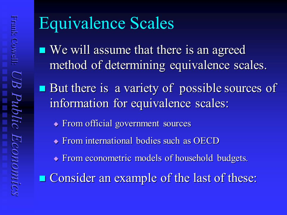 Frank Cowell: UB Public Economics Equivalence Scales We will assume that there is an agreed method of determining equivalence scales. We will assume t