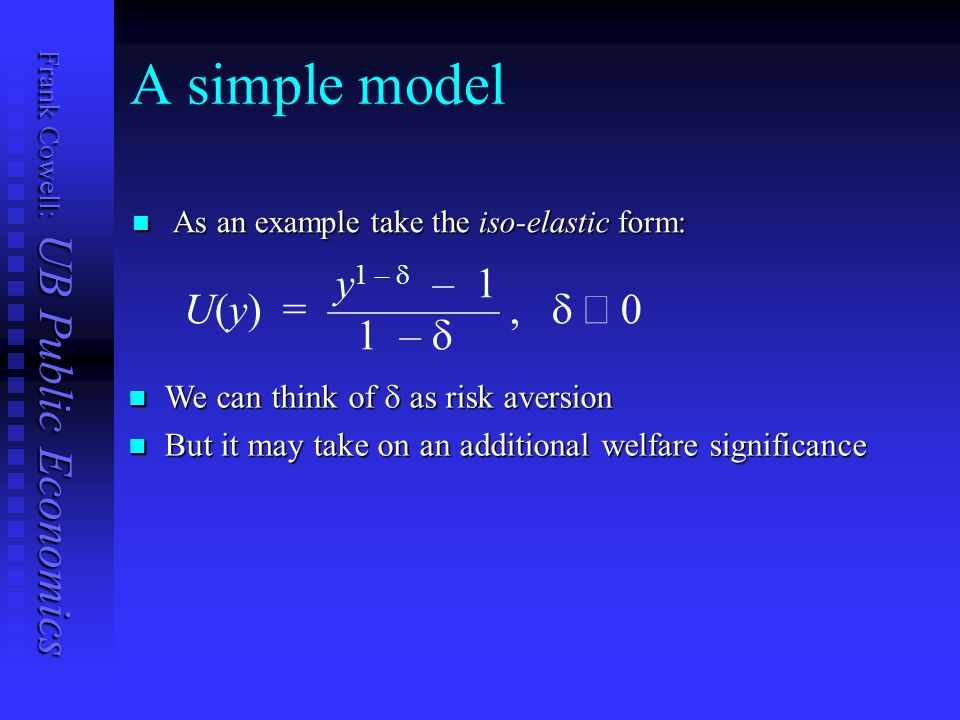 Frank Cowell: UB Public Economics A simple model As an example take the iso-elastic form: As an example take the iso-elastic form: y 1 –  – 1 U(y) = ————,   1 –  We can think of  as risk aversion We can think of  as risk aversion But it may take on an additional welfare significance But it may take on an additional welfare significance