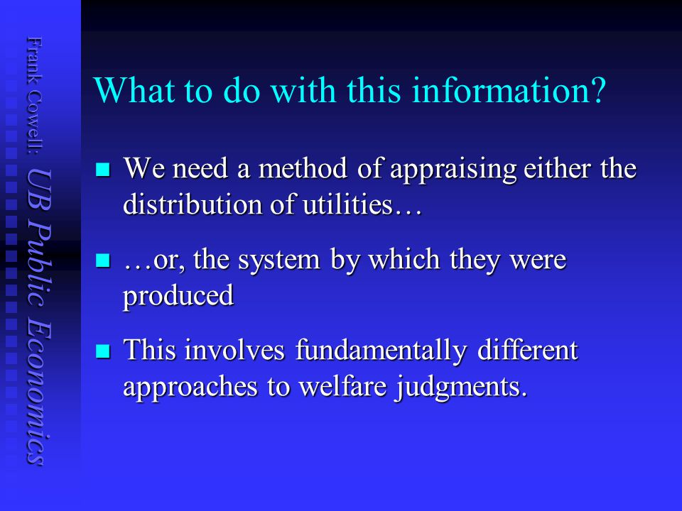 Frank Cowell: UB Public Economics What to do with this information? We need a method of appraising either the distribution of utilities… We need a met