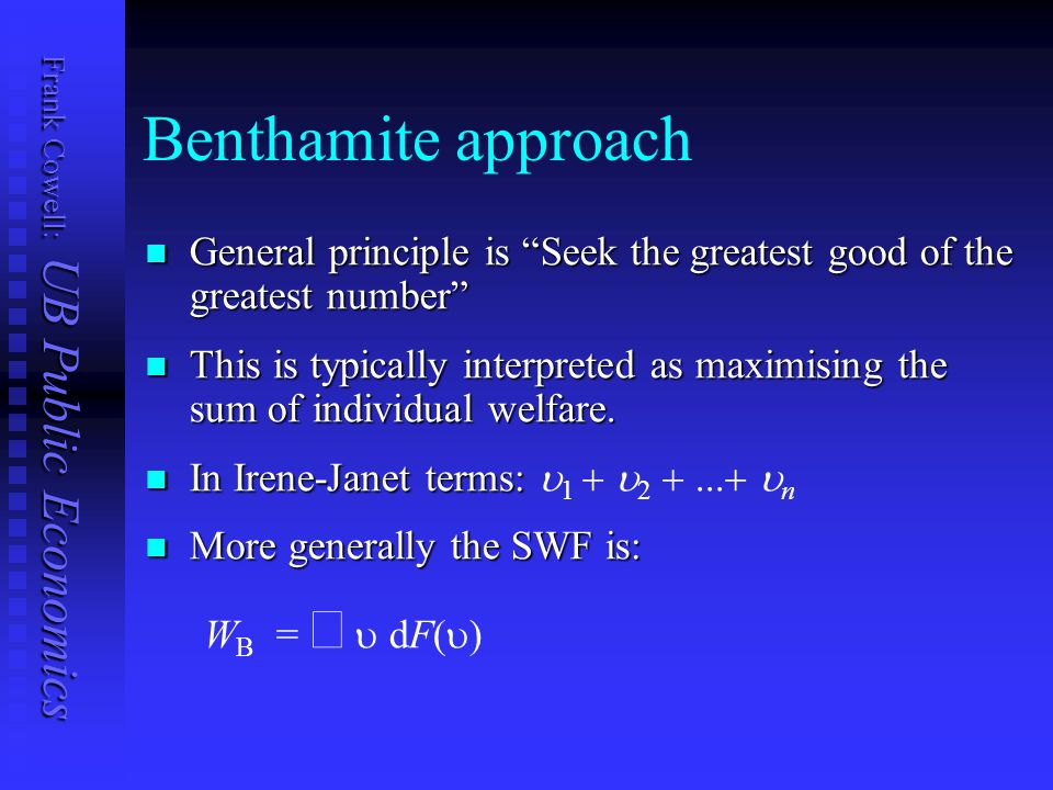 Frank Cowell: UB Public Economics Benthamite approach General principle is Seek the greatest good of the greatest number General principle is Seek the greatest good of the greatest number This is typically interpreted as maximising the sum of individual welfare.