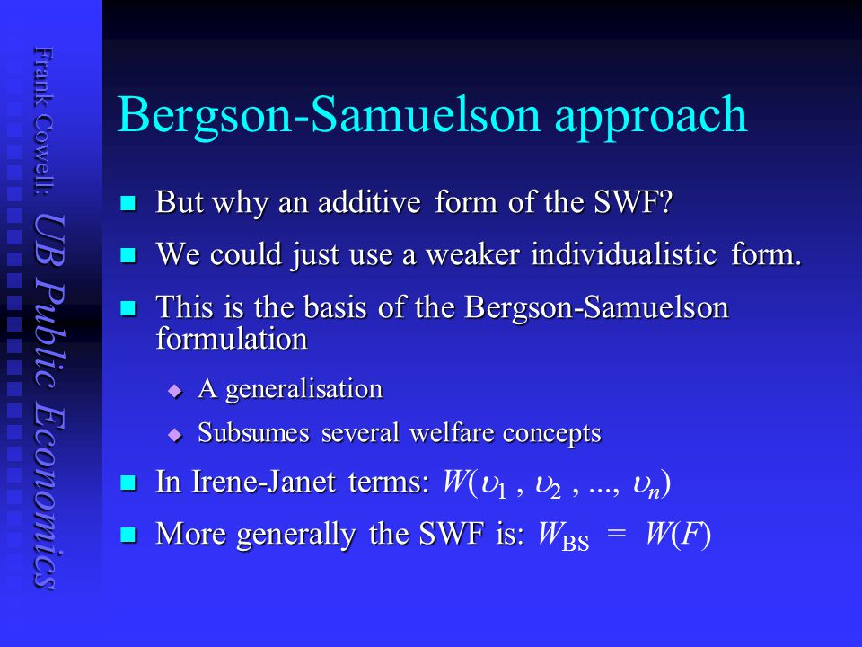 Frank Cowell: UB Public Economics Bergson-Samuelson approach But why an additive form of the SWF? But why an additive form of the SWF? We could just u