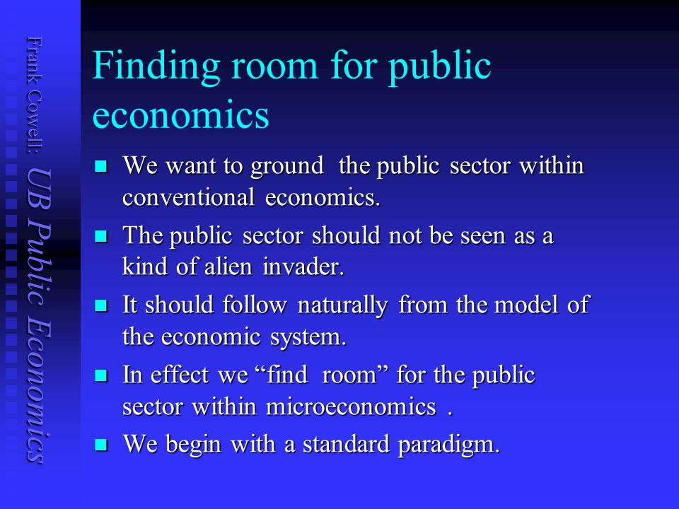 Frank Cowell: UB Public Economics Finding room for public economics We want to ground the public sector within conventional economics. We want to grou
