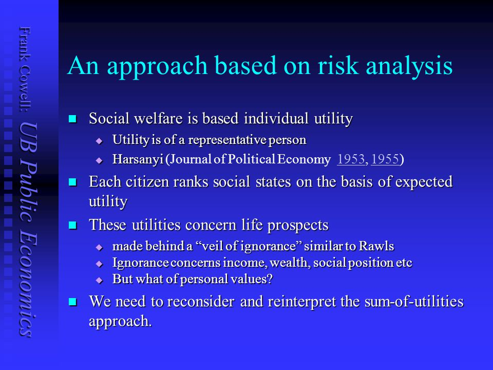 Frank Cowell: UB Public Economics An approach based on risk analysis Social welfare is based individual utility Social welfare is based individual utility  Utility is of a representative person  Harsanyi  Harsanyi (Journal of Political Economy 1953, 1955)19531955 Each citizen ranks social states on the basis of expected utility Each citizen ranks social states on the basis of expected utility These utilities concern life prospects These utilities concern life prospects  made behind a veil of ignorance similar to Rawls  Ignorance concerns income, wealth, social position etc  But what of personal values.