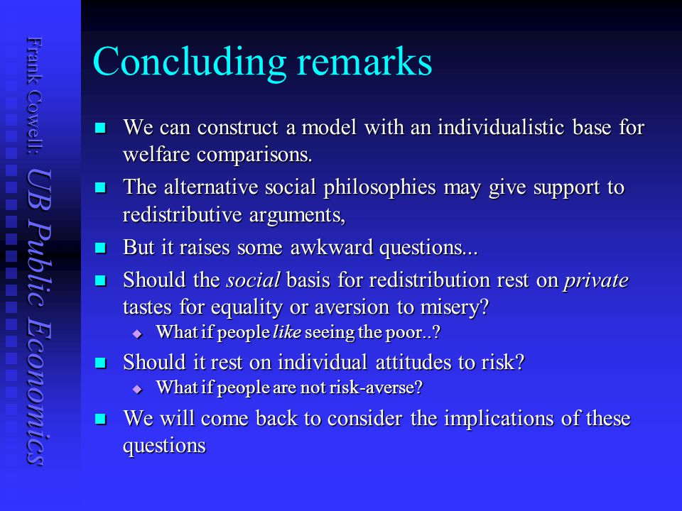 Frank Cowell: UB Public Economics Concluding remarks We can construct a model with an individualistic base for welfare comparisons.