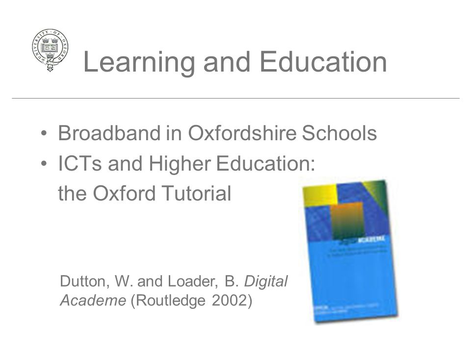 Learning and Education Broadband in Oxfordshire Schools ICTs and Higher Education: the Oxford Tutorial Dutton, W. and Loader, B. Digital Academe (Rout