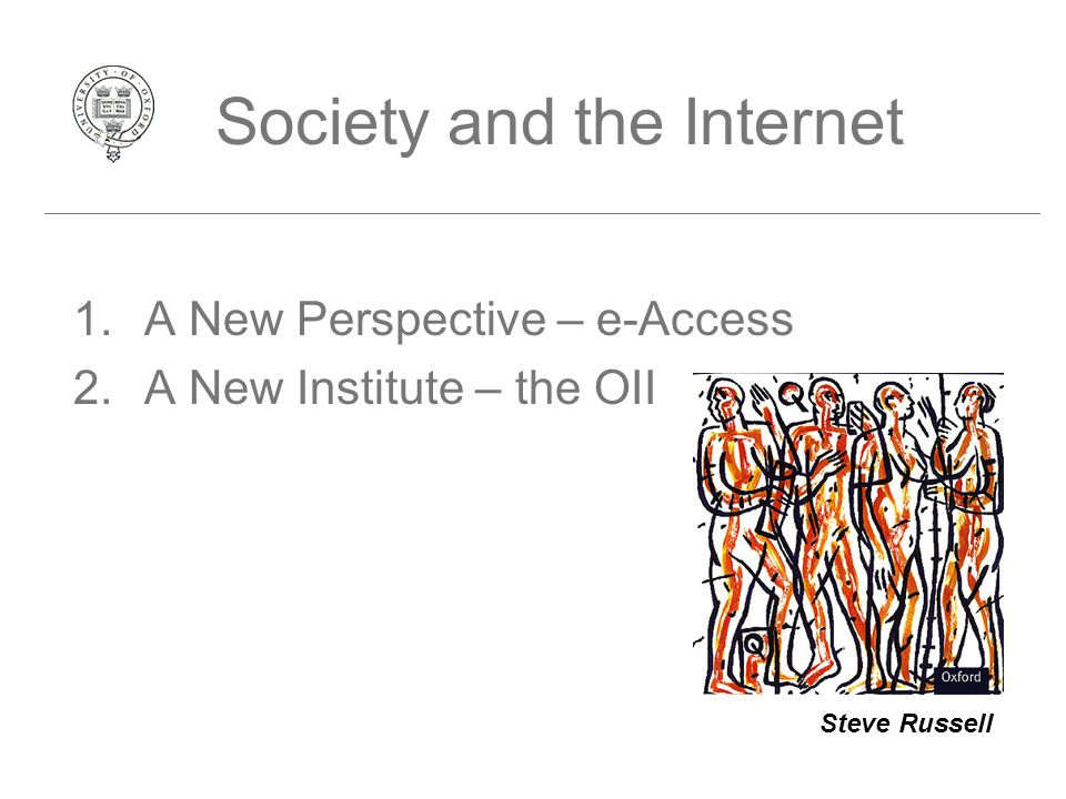 Society and the Internet 1.A New Perspective – e-Access 2.A New Institute – the OII Steve Russell