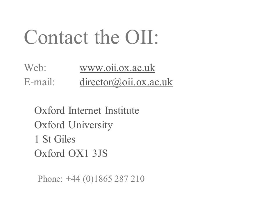 Contact the OII: Web:www.oii.ox.ac.ukwww.oii.ox.ac.uk E-mail: director@oii.ox.ac.ukdirector@oii.ox.ac.uk Oxford Internet Institute Oxford University 1 St Giles Oxford OX1 3JS Phone: +44 (0)1865 287 210