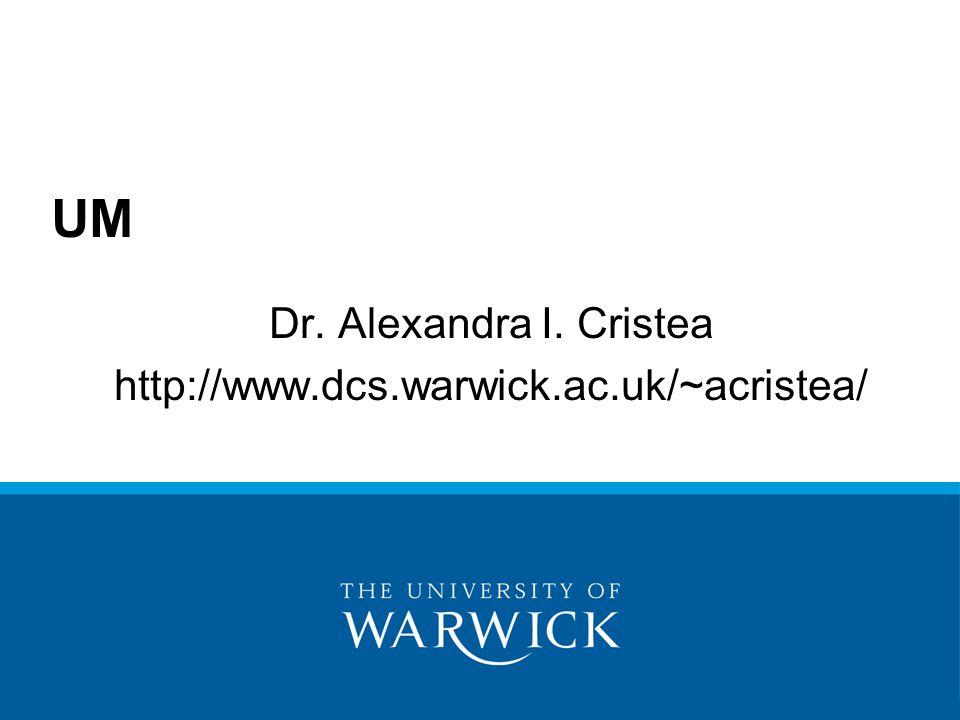 Dr. Alexandra I. Cristea http://www.dcs.warwick.ac.uk/~acristea/ UM