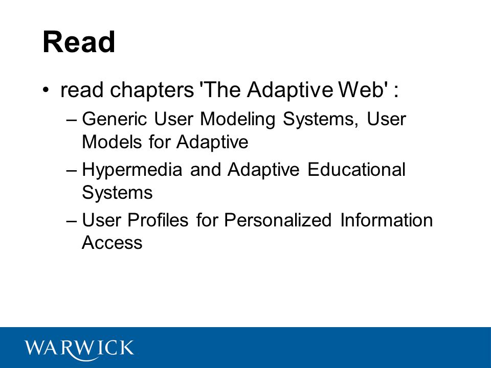 Read read chapters The Adaptive Web : –Generic User Modeling Systems, User Models for Adaptive –Hypermedia and Adaptive Educational Systems –User Profiles for Personalized Information Access