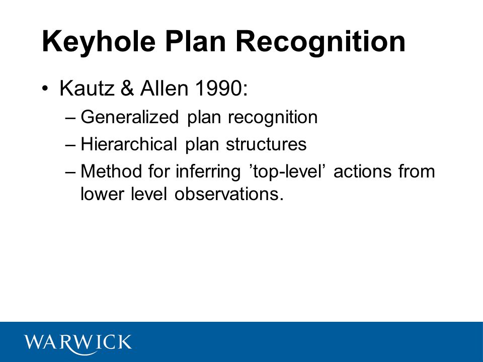 Keyhole Plan Recognition Kautz & Allen 1990: –Generalized plan recognition –Hierarchical plan structures –Method for inferring 'top-level' actions from lower level observations.