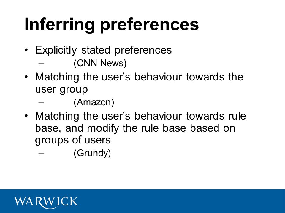 Inferring preferences Explicitly stated preferences – (CNN News) Matching the user's behaviour towards the user group – (Amazon) Matching the user's behaviour towards rule base, and modify the rule base based on groups of users – (Grundy)