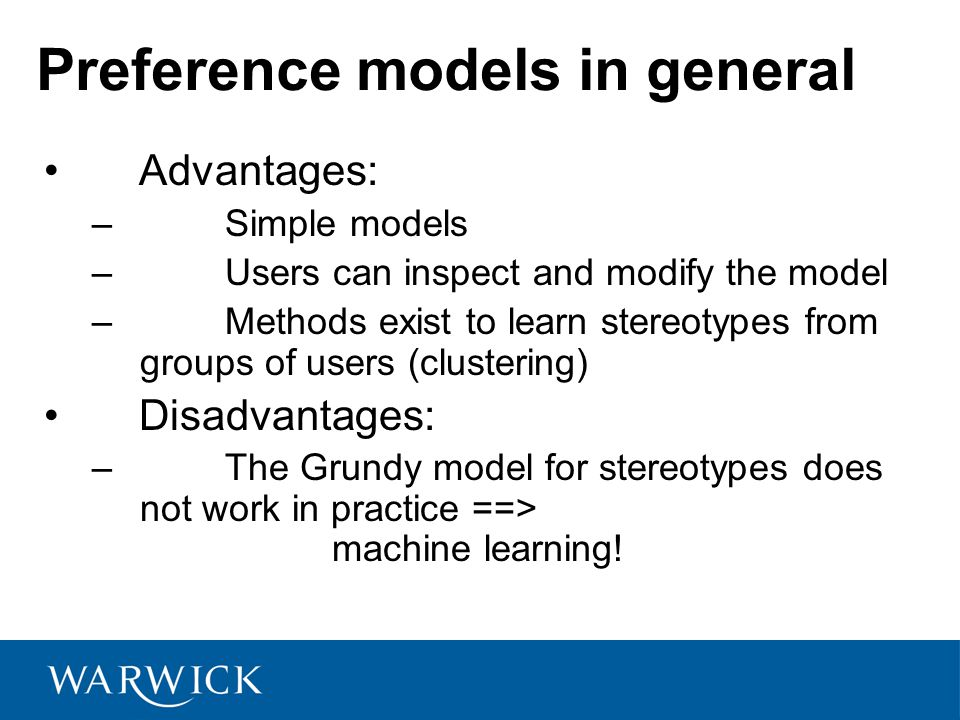 Preference models in general Advantages: – Simple models – Users can inspect and modify the model – Methods exist to learn stereotypes from groups of users (clustering) Disadvantages: – The Grundy model for stereotypes does not work in practice ==> machine learning!