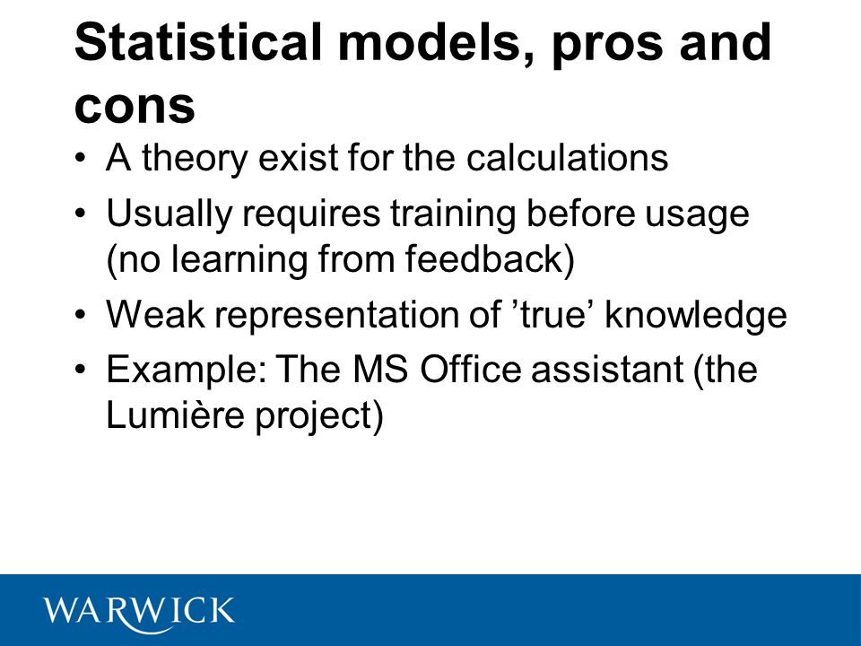 Statistical models, pros and cons A theory exist for the calculations Usually requires training before usage (no learning from feedback) Weak representation of 'true' knowledge Example: The MS Office assistant (the Lumière project)