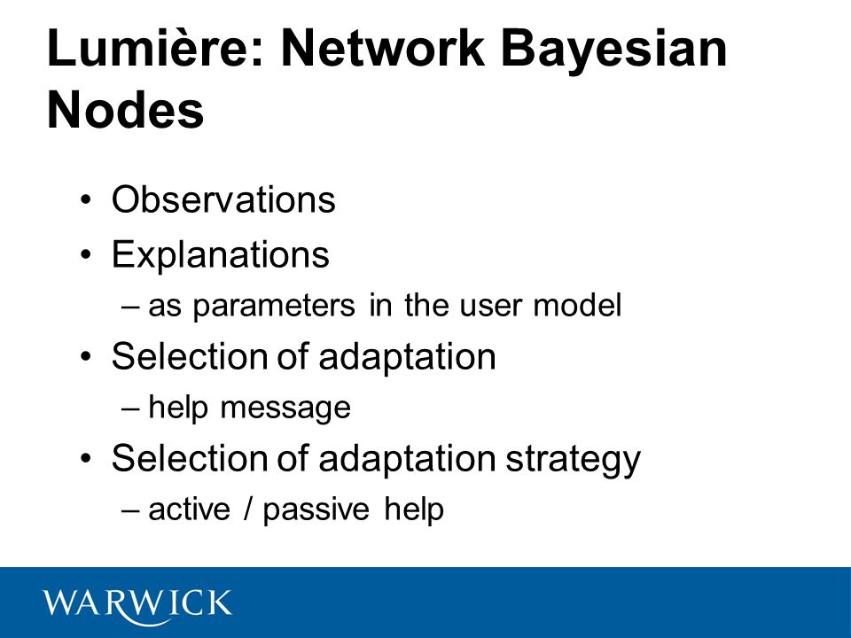 Lumière: Network Bayesian Nodes Observations Explanations –as parameters in the user model Selection of adaptation –help message Selection of adaptation strategy –active / passive help
