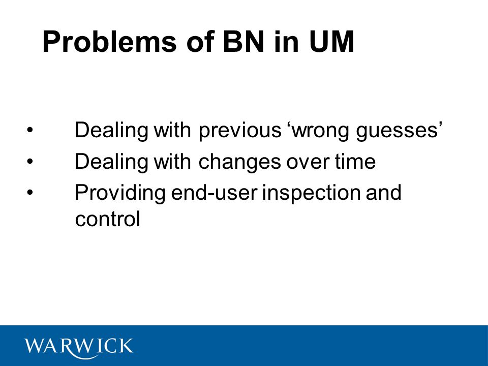 Problems of BN in UM Dealing with previous 'wrong guesses' Dealing with changes over time Providing end-user inspection and control