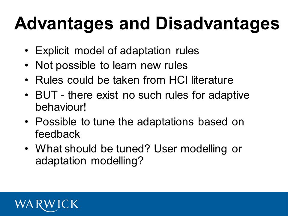 Advantages and Disadvantages Explicit model of adaptation rules Not possible to learn new rules Rules could be taken from HCI literature BUT - there exist no such rules for adaptive behaviour.
