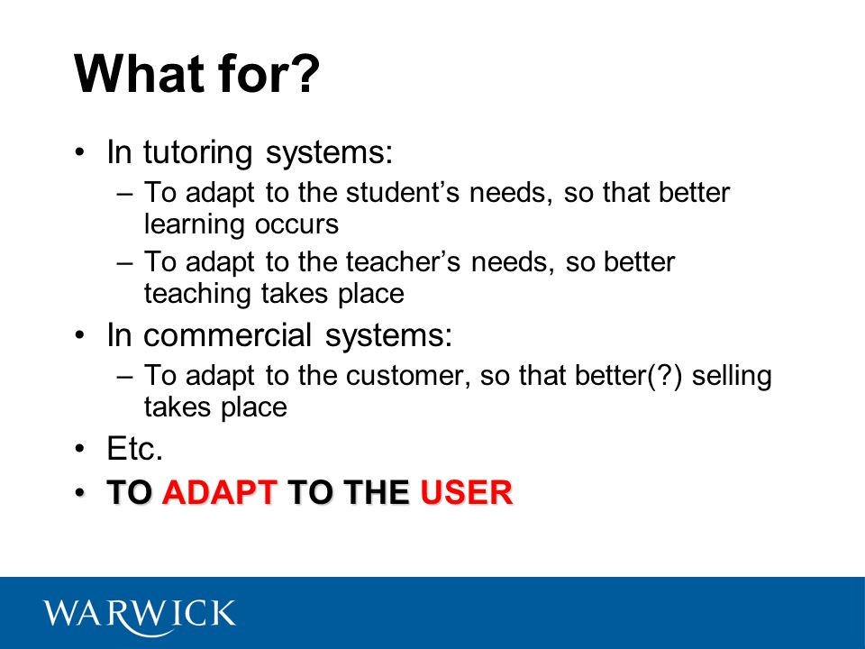 What for? In tutoring systems: –To adapt to the student's needs, so that better learning occurs –To adapt to the teacher's needs, so better teaching t