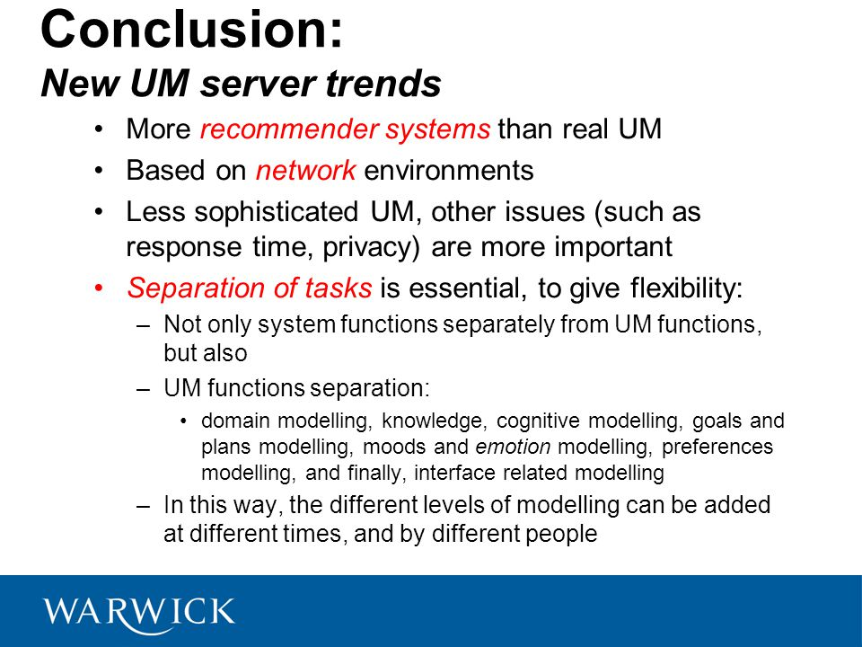 Conclusion: New UM server trends More recommender systems than real UM Based on network environments Less sophisticated UM, other issues (such as response time, privacy) are more important Separation of tasks is essential, to give flexibility: –Not only system functions separately from UM functions, but also –UM functions separation: domain modelling, knowledge, cognitive modelling, goals and plans modelling, moods and emotion modelling, preferences modelling, and finally, interface related modelling –In this way, the different levels of modelling can be added at different times, and by different people