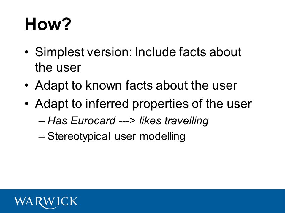 How? Simplest version: Include facts about the user Adapt to known facts about the user Adapt to inferred properties of the user –Has Eurocard ---> li