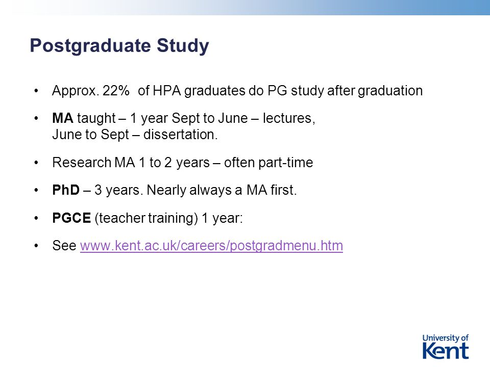 Postgraduate Study Approx. 22% of HPA graduates do PG study after graduation MA taught – 1 year Sept to June – lectures, June to Sept – dissertation.