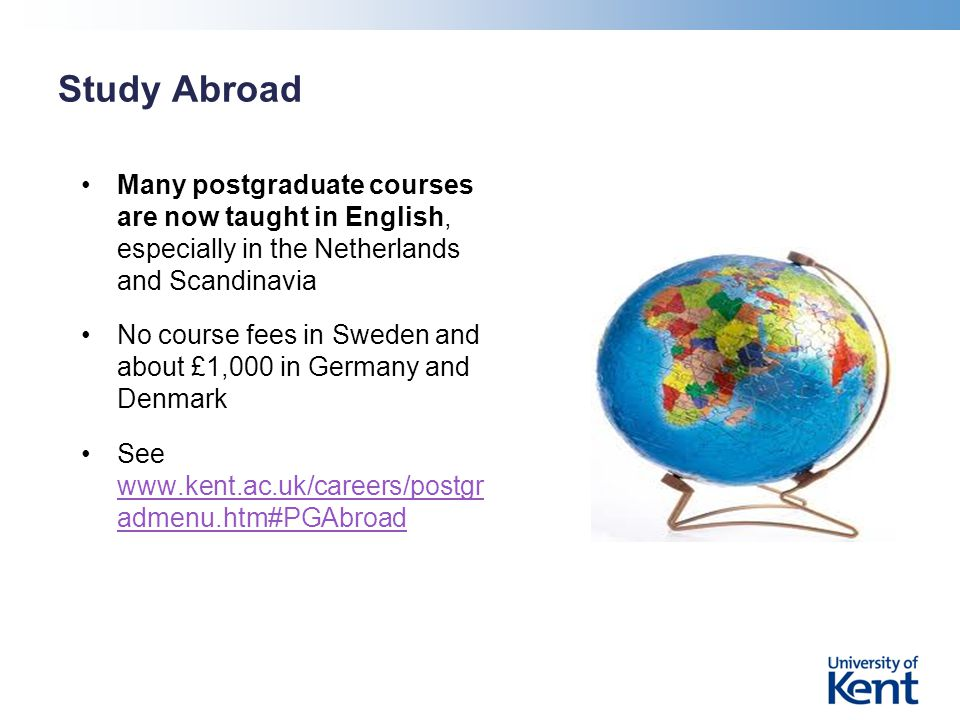 Study Abroad Many postgraduate courses are now taught in English, especially in the Netherlands and Scandinavia No course fees in Sweden and about £1,000 in Germany and Denmark See www.kent.ac.uk/careers/postgr admenu.htm#PGAbroad www.kent.ac.uk/careers/postgr admenu.htm#PGAbroad