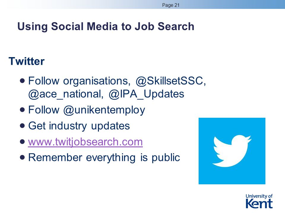 Using Social Media to Job Search Twitter Follow organisations, @SkillsetSSC, @ace_national, @IPA_Updates Follow @unikentemploy Get industry updates www.twitjobsearch.com Remember everything is public Page 21
