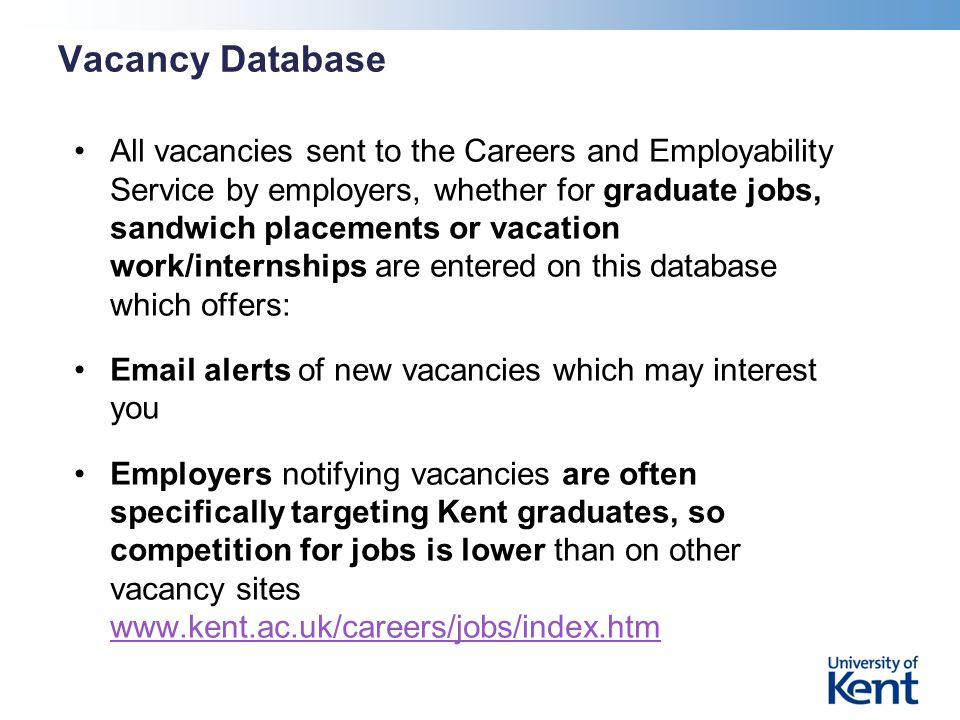 Vacancy Database All vacancies sent to the Careers and Employability Service by employers, whether for graduate jobs, sandwich placements or vacation work/internships are entered on this database which offers: Email alerts of new vacancies which may interest you Employers notifying vacancies are often specifically targeting Kent graduates, so competition for jobs is lower than on other vacancy sites www.kent.ac.uk/careers/jobs/index.htm www.kent.ac.uk/careers/jobs/index.htm