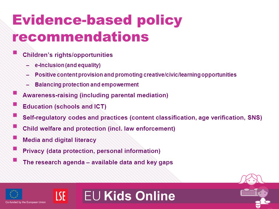 Evidence-based policy recommendations  Children's rights/opportunities –e-Inclusion (and equality) –Positive content provision and promoting creative/civic/learning opportunities –Balancing protection and empowerment  Awareness-raising (including parental mediation)  Education (schools and ICT)  Self-regulatory codes and practices (content classification, age verification, SNS)  Child welfare and protection (incl.