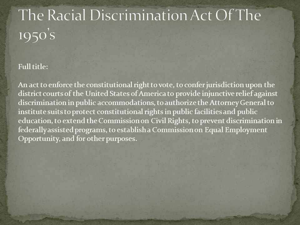 Full title: An act to enforce the constitutional right to vote, to confer jurisdiction upon the district courts of the United States of America to provide injunctive relief against discrimination in public accommodations, to authorize the Attorney General to institute suits to protect constitutional rights in public facilities and public education, to extend the Commission on Civil Rights, to prevent discrimination in federally assisted programs, to establish a Commission on Equal Employment Opportunity, and for other purposes.