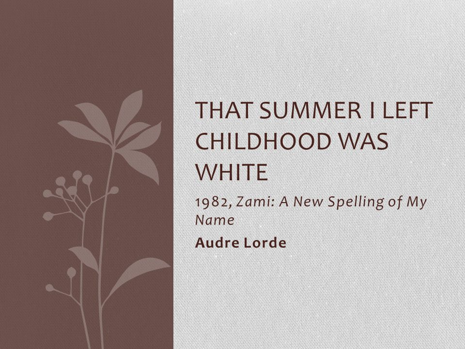 1982, Zami: A New Spelling of My Name Audre Lorde THAT SUMMER I LEFT CHILDHOOD WAS WHITE